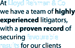 At Lloyd Rehman & Co we have a team of highly experienced litigators, with a proven record of securing favourable results for our clients