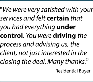 """We were very satisfied with your services and felt certain that you had everything under control. You were driving the process and advising us, the client, not just interested in the closing the deal. Many thanks."" Residential Buyer."
