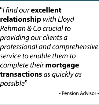 """I find our excellent relationship with Lloyd Rehman & Co crucial to providing our clients a professional and comprehensive service to enable them to complete their mortgage transactions as quickly as possible""	 Mortgage Broker"